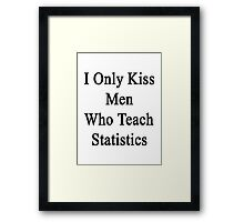 I Only Kiss Men Who Teach Statistics Framed Print
