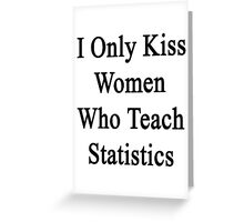 I Only Kiss Women Who Teach Statistics Greeting Card