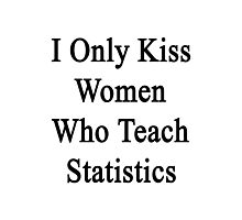 I Only Kiss Women Who Teach Statistics Photographic Print