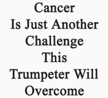 Cancer Is Just Another Challenge This Trumpeter Will Overcome by supernova23