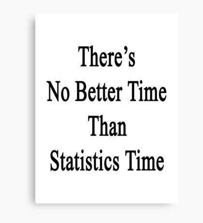 There's No Better  Time Than Statistics Time Canvas Print