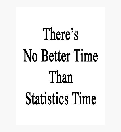 There's No Better  Time Than Statistics Time Photographic Print