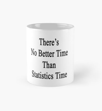 There's No Better  Time Than Statistics Time Mug