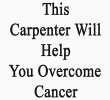 This Carpenter Will Help You Overcome Cancer  by supernova23