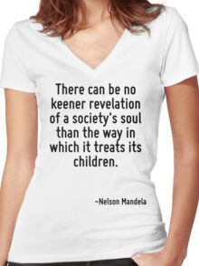There can be no keener revelation of a society's soul than the way in which it treats its children. Women's Fitted V-Neck T-Shirt
