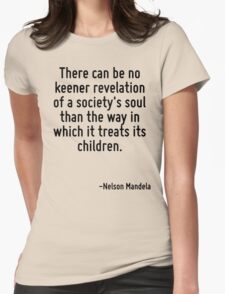 There can be no keener revelation of a society's soul than the way in which it treats its children. Womens Fitted T-Shirt