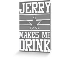 Jerry Makes Me Drink Dallas Football New Cowboys Season Funny Greeting Card