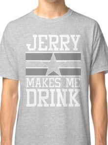 Jerry Makes Me Drink Dallas Football New Cowboys Season Funny Classic T-Shirt