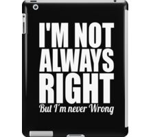 I'm not always right but I'm never wrong cool funny t-shirt iPad Case/Skin