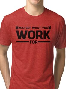YOU GET WHAT YOU WORK FOR BLACK  Tri-blend T-Shirt