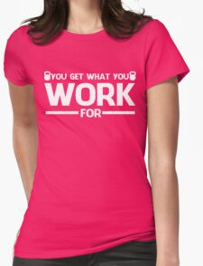YOU GET WHAT YOU WORK FOR WHITE Womens T-Shirt