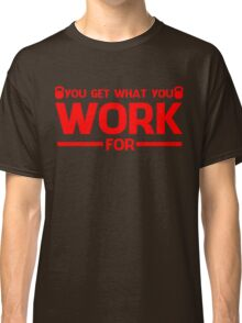 YOU GET WHAT YOU WORK FOR RED Classic T-Shirt