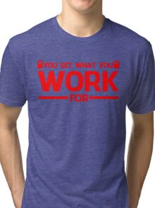 YOU GET WHAT YOU WORK FOR RED Tri-blend T-Shirt