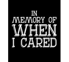 In memory of when I cared sassy clever quotes funny t-shirt Photographic Print