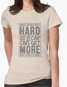 I work hard so my car can get more parts Womens Fitted T-Shirt
