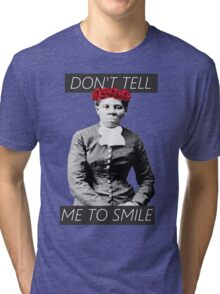 DON'T TELL ME TO SMILE // HARRIET TUBMAN Tri-blend T-Shirt