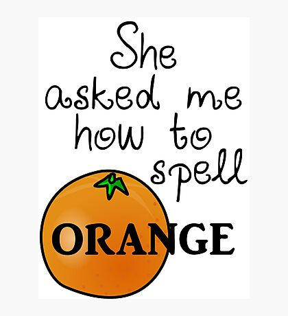 She asked me how to spell Orange Photographic Print