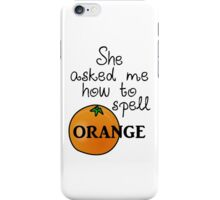She asked me how to spell Orange iPhone Case/Skin