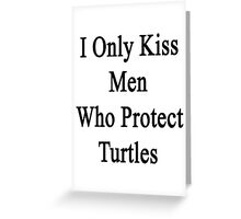 I Only Kiss Men Who Protect Turtles Greeting Card