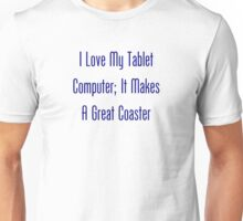 I Love My Tablet Computer; It Makes A Great Coaster Unisex T-Shirt