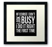 Of course I don't look busy I did it right funny t-shirt Framed Print