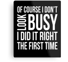 Of course I don't look busy I did it right funny t-shirt Metal Print