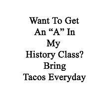 "Want To Get An ""A"" In My History Class? Bring Tacos Everyday Photographic Print"