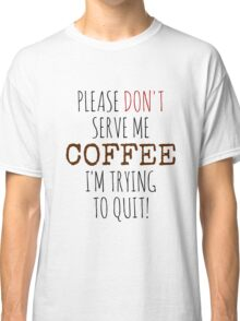 Please don't serve me coffee Classic T-Shirt