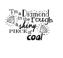 """""""I'm a diamond in the rough a shiny piece of coal"""" Photographic Print"""