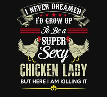 I never dreamed id grow up to be a super sexy chicken lady but here i   am killing it Women's Relaxed Fit T-Shirt