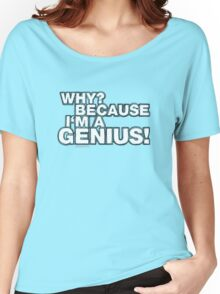 """""""Why? Because I'm A Genius!"""" Women's Relaxed Fit T-Shirt"""