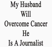 My Husband Will Overcome Cancer He Is A Journalist  by supernova23