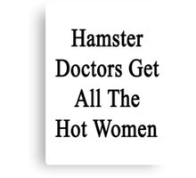 Hamster Doctors Get All The Hot Women Canvas Print