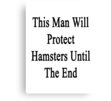 This Man Will Protect Hamsters Until The End  Canvas Print