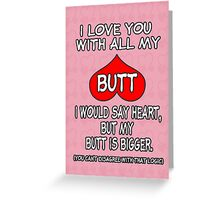 I Love You With All My Butt! ❤ Greeting Card