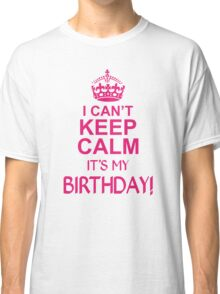 I CANT KEEP CALM ITS MY BIRTHDAY  Classic T-Shirt