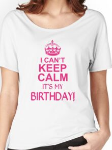 I CANT KEEP CALM ITS MY BIRTHDAY  Women's Relaxed Fit T-Shirt