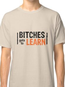Orange is the New Black - Bitches gots to Learn Classic T-Shirt
