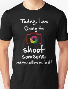 Today I am Going to Shoot someone and they will love me for it ! Unisex T-Shirt