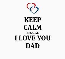 KEEP CALM BECAUSE I LOVE YOU DAD T-Shirt