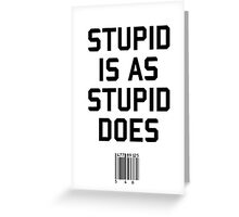 Stupid is as Stupid does Greeting Card