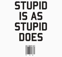 Stupid is as Stupid does by upsidedownRETRO