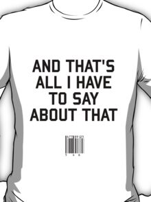 And That's All I Have to Say About That  T-Shirt