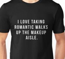 I Love Taking Romantic Walks Up The Makeup Aisle Unisex T-Shirt