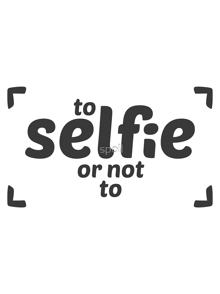 To selfie or not to be......... t shirt by spoll