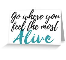 Go Where You Feel the Most Alive Greeting Card