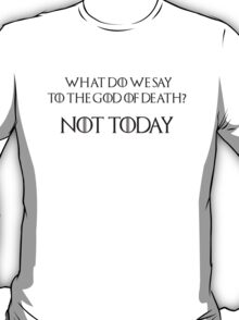 What do we say to the God of death? Not today T-Shirt