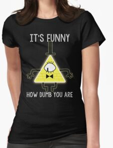 Bill Cipher - It's Funny How Dumb You Are Womens Fitted T-Shirt