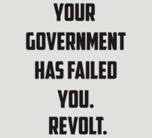 Your Government Has Failed You. Revolt. by Syd The Kid