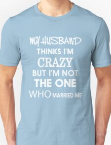 My husband thinks i'm crazy but i'm not the one who married me tshirt Unisex T-Shirt